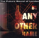 The Future Sound of London - By Any Other Name