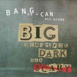 Bang On A Can - Big, Beautiful, Dark and Scary